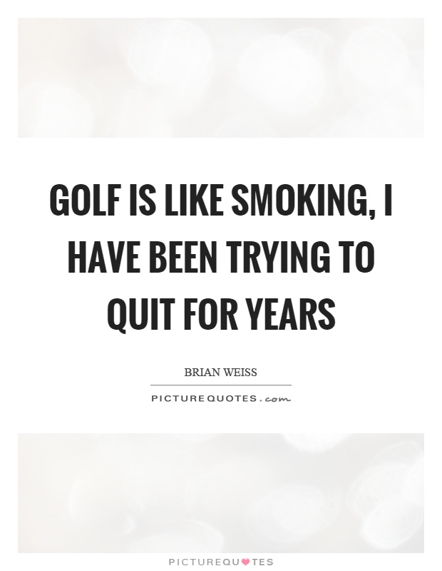 Golf is like smoking, I have been trying to quit for years Picture Quote #1