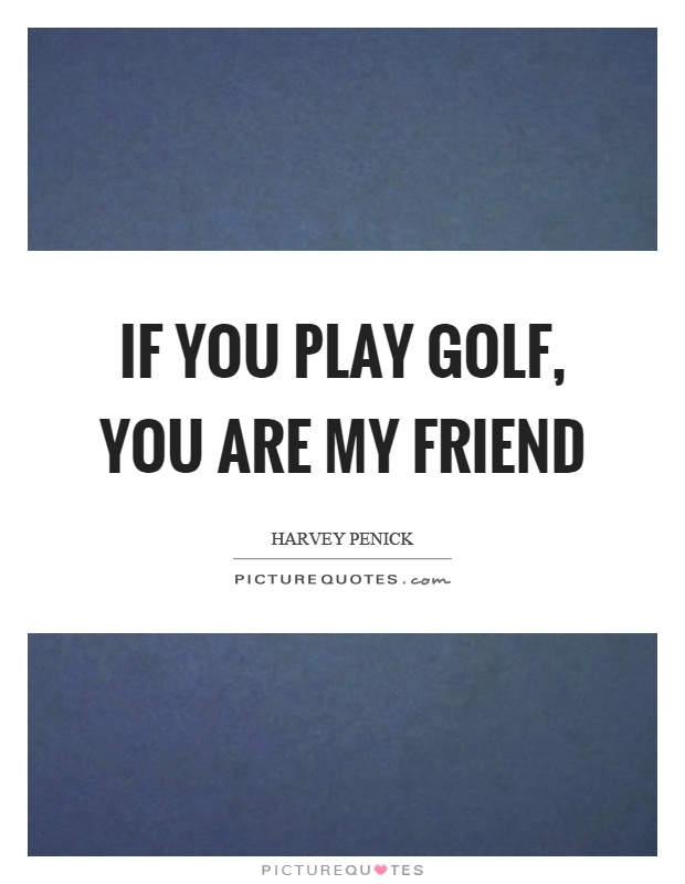 If you play golf, you are my friend Picture Quote #1