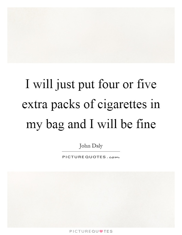 I will just put four or five extra packs of cigarettes in my bag and I will be fine Picture Quote #1