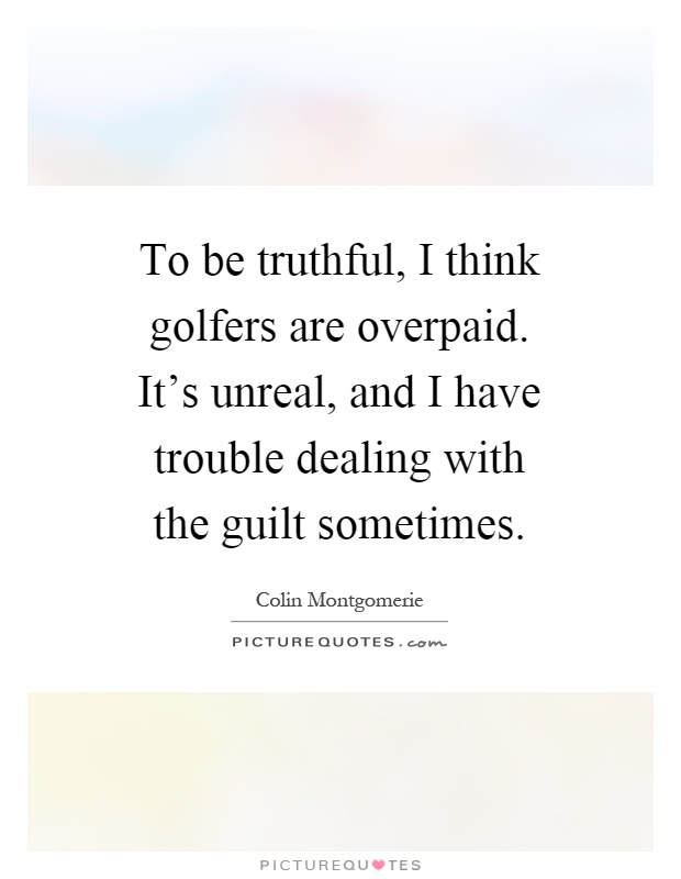 To be truthful, I think golfers are overpaid. It's unreal, and I have trouble dealing with the guilt sometimes Picture Quote #1