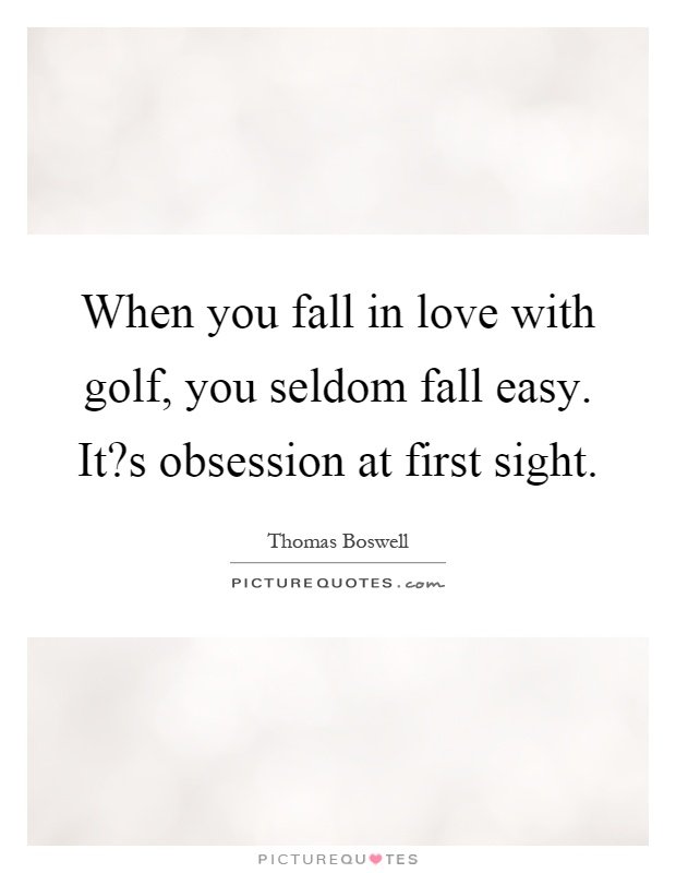 When you fall in love with golf, you seldom fall easy. It?s obsession at first sight Picture Quote #1