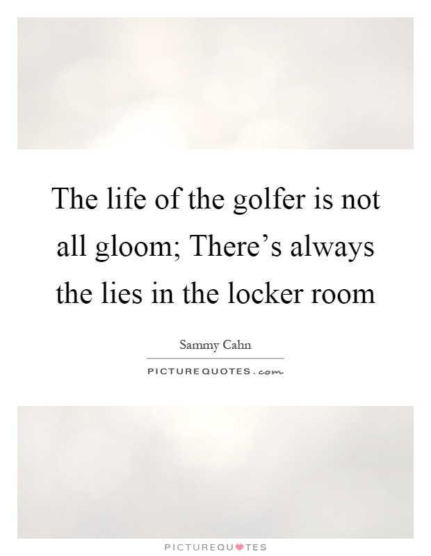 The life of the golfer is not all gloom; There's always the lies in the locker room Picture Quote #1