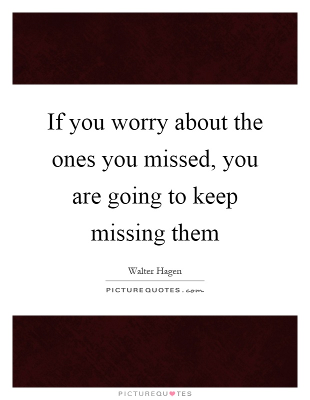 If you worry about the ones you missed, you are going to keep missing them Picture Quote #1