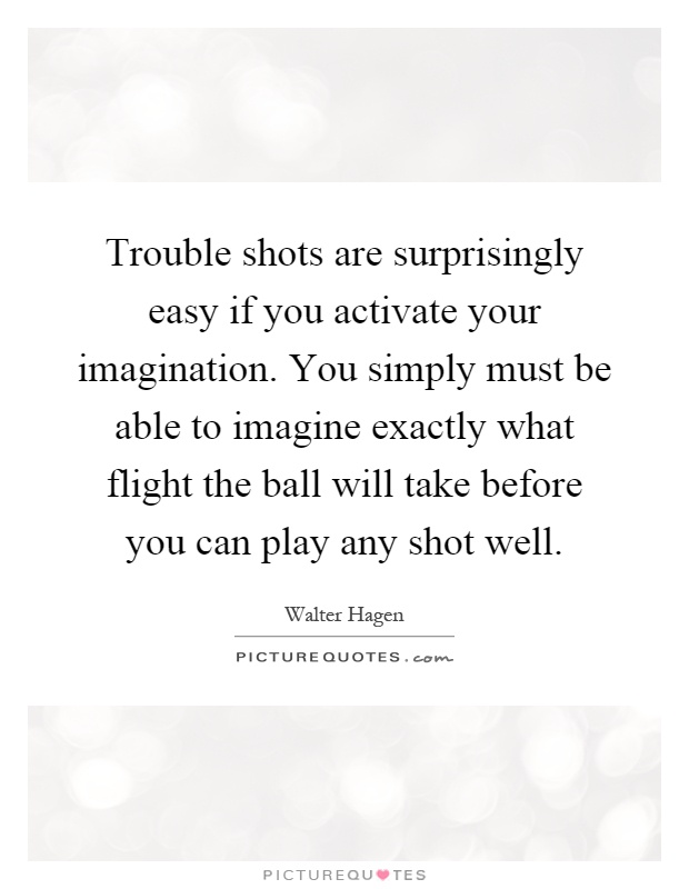 Trouble shots are surprisingly easy if you activate your imagination. You simply must be able to imagine exactly what flight the ball will take before you can play any shot well Picture Quote #1