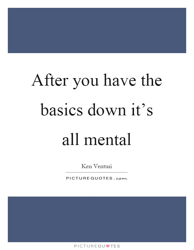 After you have the basics down it's all mental Picture Quote #1