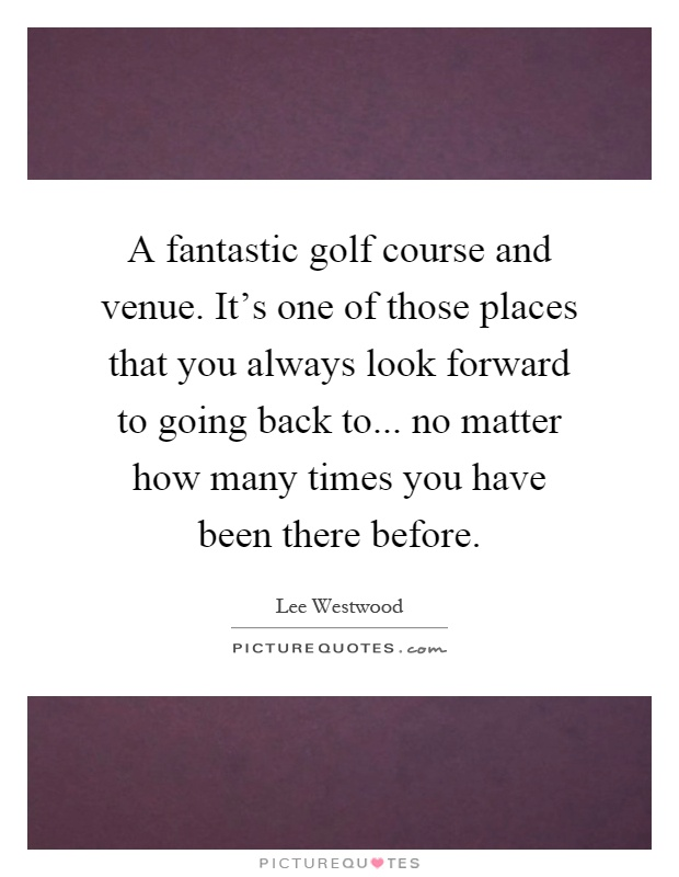 A fantastic golf course and venue. It's one of those places that you always look forward to going back to... no matter how many times you have been there before Picture Quote #1