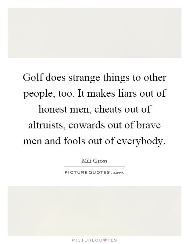Golf does strange things to other people, too. It makes liars out of honest men, cheats out of altruists, cowards out of brave men and fools out of everybody Picture Quote #1