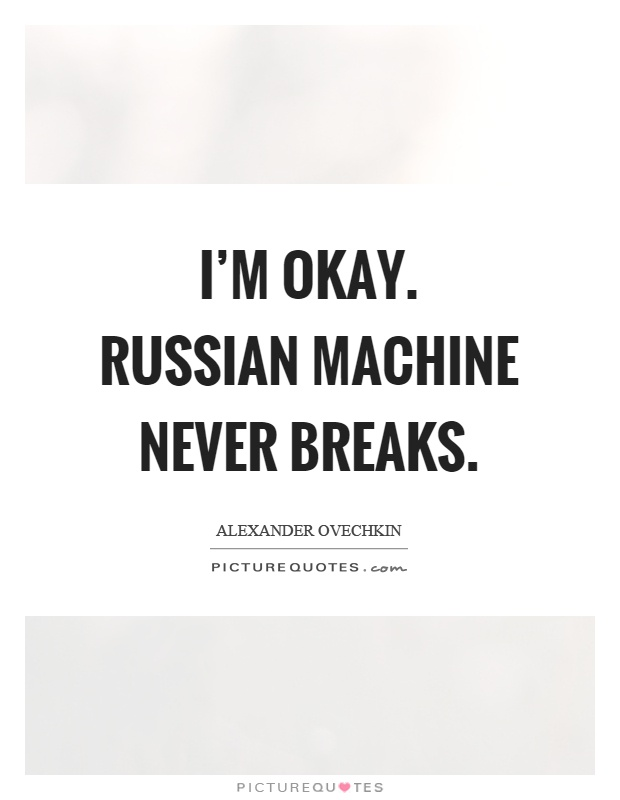 I\'m okay. Russian machine never breaks | Picture Quotes