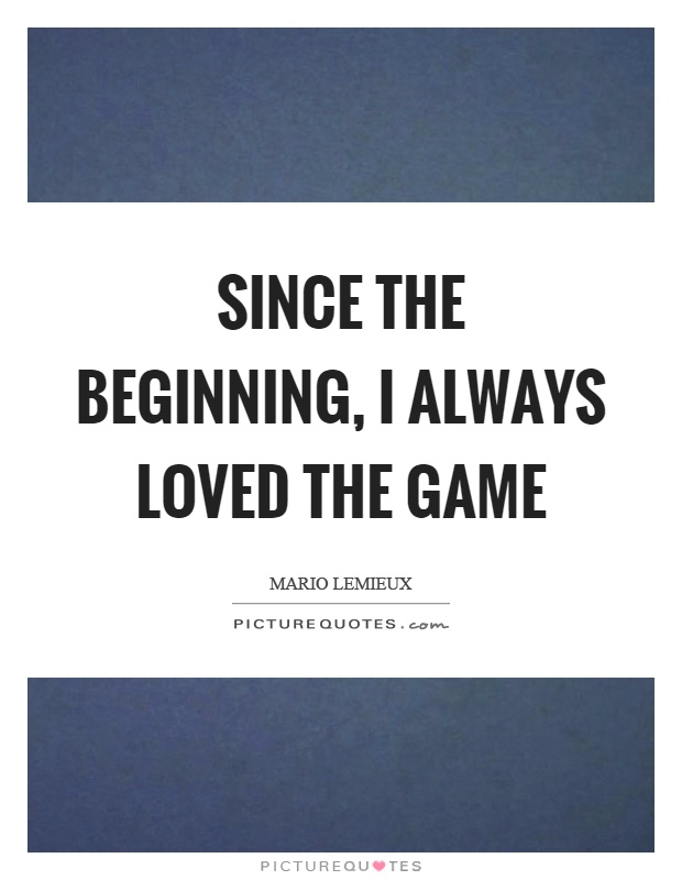 Since the beginning, I always loved the game Picture Quote #1