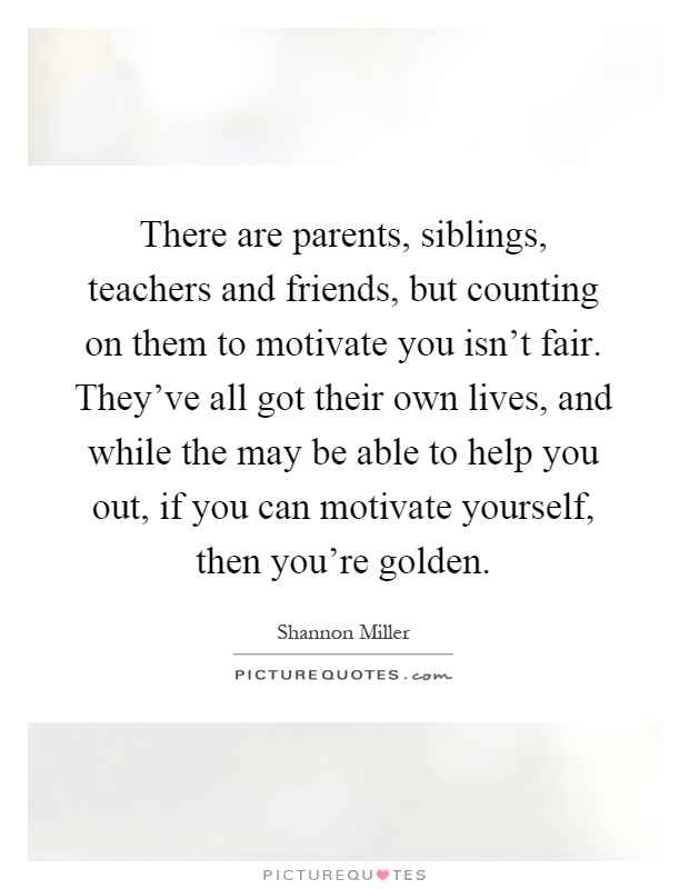 There are parents, siblings, teachers and friends, but counting on them to motivate you isn't fair. They've all got their own lives, and while the may be able to help you out, if you can motivate yourself, then you're golden Picture Quote #1