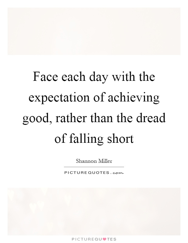 Face each day with the expectation of achieving good, rather than the dread of falling short Picture Quote #1