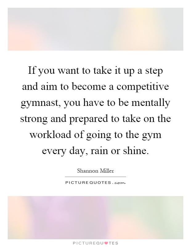 If you want to take it up a step and aim to become a competitive gymnast, you have to be mentally strong and prepared to take on the workload of going to the gym every day, rain or shine Picture Quote #1