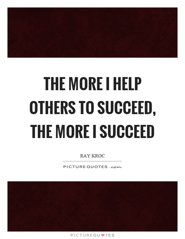 The more I help others to succeed, the more I succeed Picture Quote #1