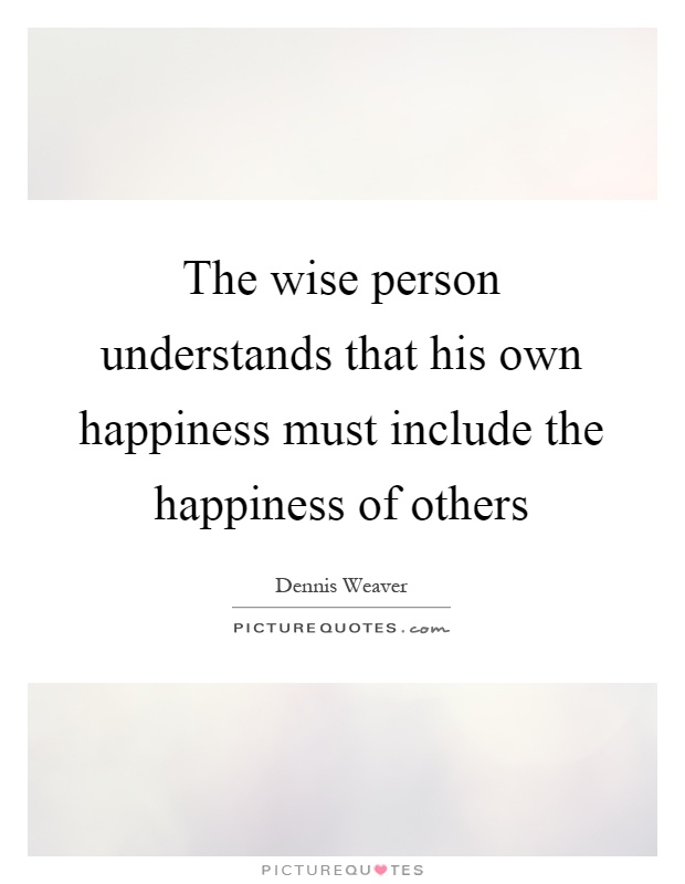 The wise person understands that his own happiness must include the happiness of others Picture Quote #1