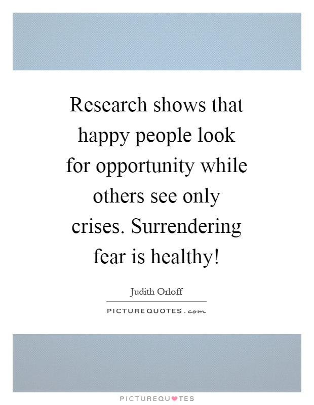 Research shows that happy people look for opportunity while others see only crises. Surrendering fear is healthy! Picture Quote #1