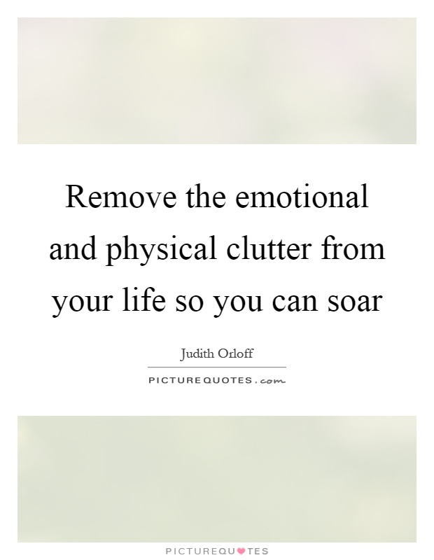 Remove the emotional and physical clutter from your life so you can soar Picture Quote #1