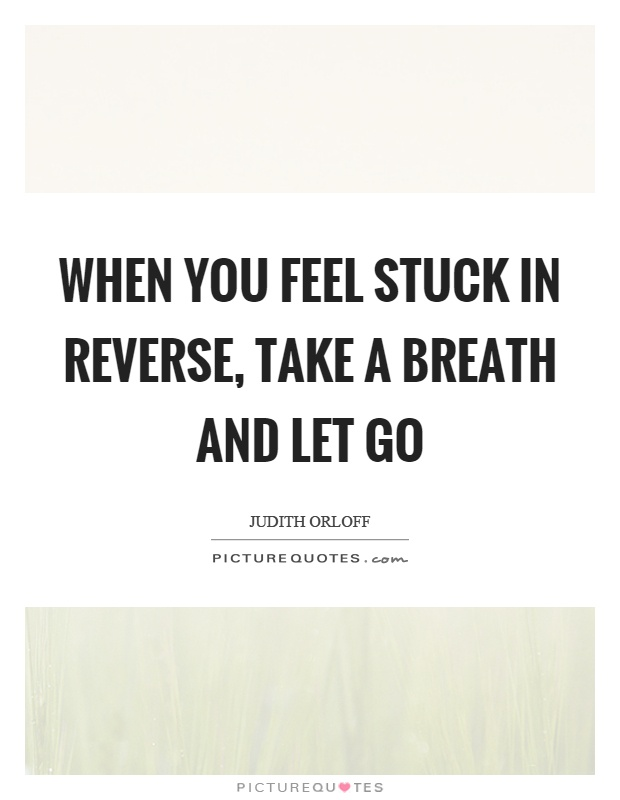 When you feel stuck in reverse, take a breath and let go Picture Quote #1