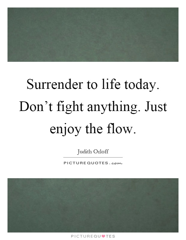 Surrender to life today. Don't fight anything. Just enjoy the flow Picture Quote #1
