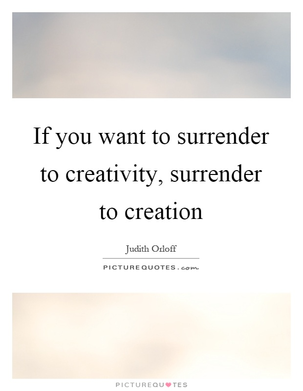 If you want to surrender to creativity, surrender to creation Picture Quote #1