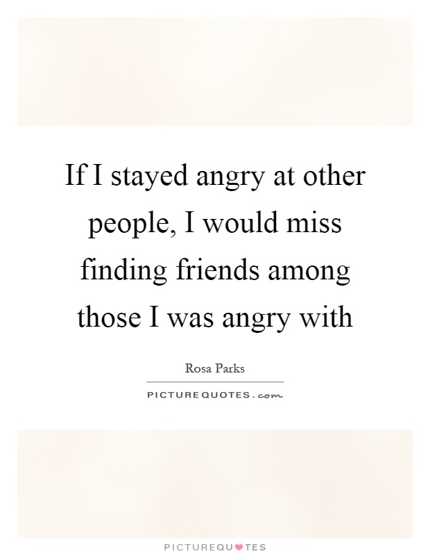 If I stayed angry at other people, I would miss finding friends among those I was angry with Picture Quote #1
