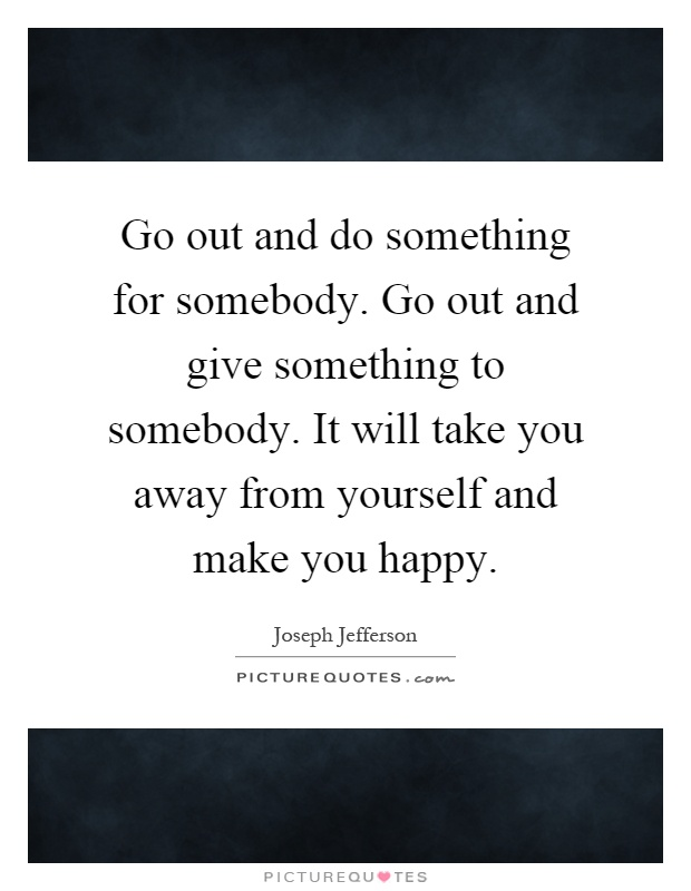 Go out and do something for somebody. Go out and give something to somebody. It will take you away from yourself and make you happy Picture Quote #1