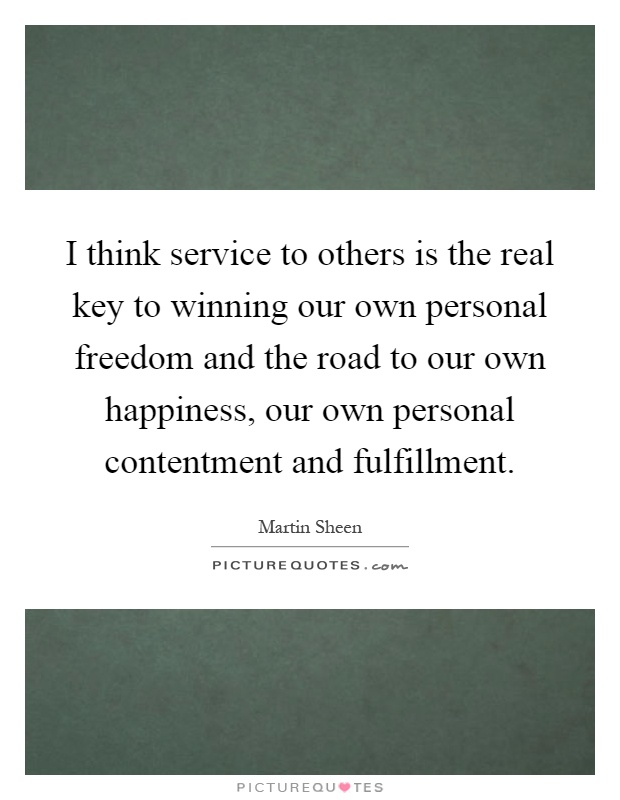 I think service to others is the real key to winning our own personal freedom and the road to our own happiness, our own personal contentment and fulfillment Picture Quote #1