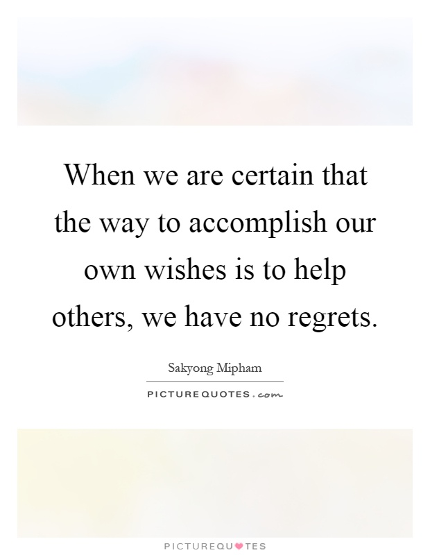 When we are certain that the way to accomplish our own wishes is to help others, we have no regrets Picture Quote #1