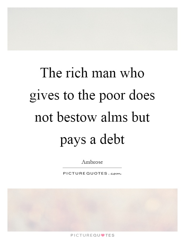 The rich man who gives to the poor does not bestow alms but pays a debt Picture Quote #1
