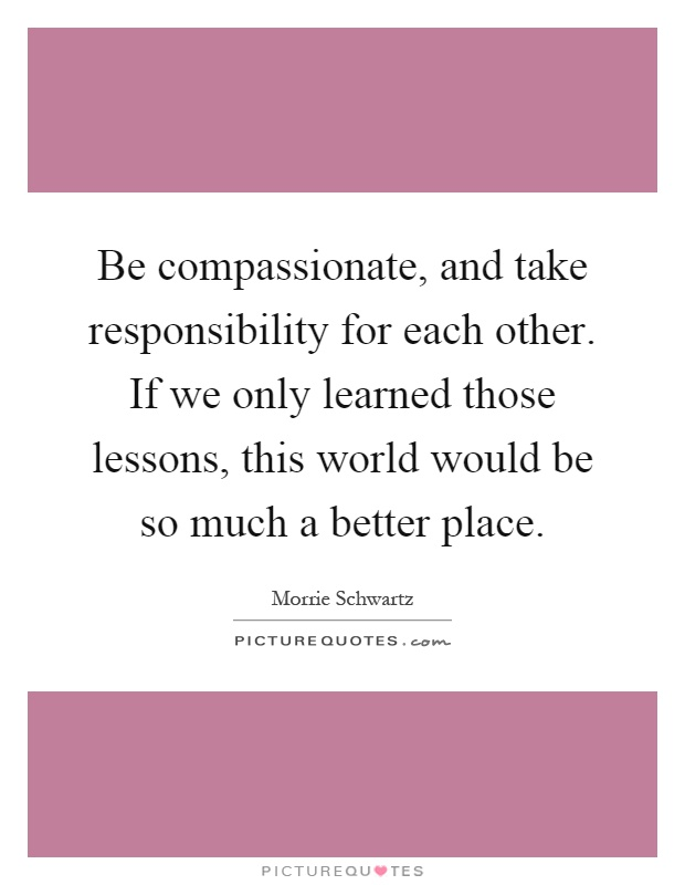 Be compassionate, and take responsibility for each other. If we only learned those lessons, this world would be so much a better place Picture Quote #1