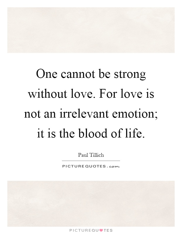 One cannot be strong without love. For love is not an irrelevant emotion; it is the blood of life Picture Quote #1
