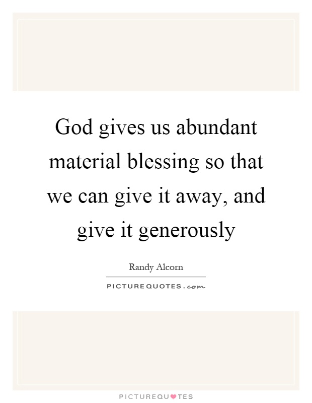 God gives us abundant material blessing so that we can give it away, and give it generously Picture Quote #1