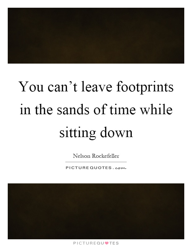 You can't leave footprints in the sands of time while sitting down Picture Quote #1