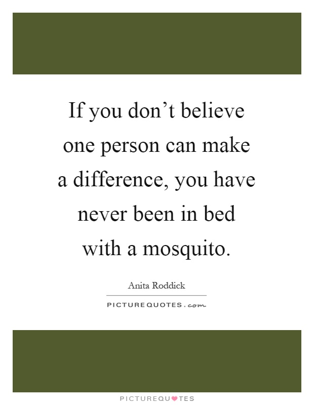 If you don't believe one person can make a difference, you have never been in bed with a mosquito Picture Quote #1