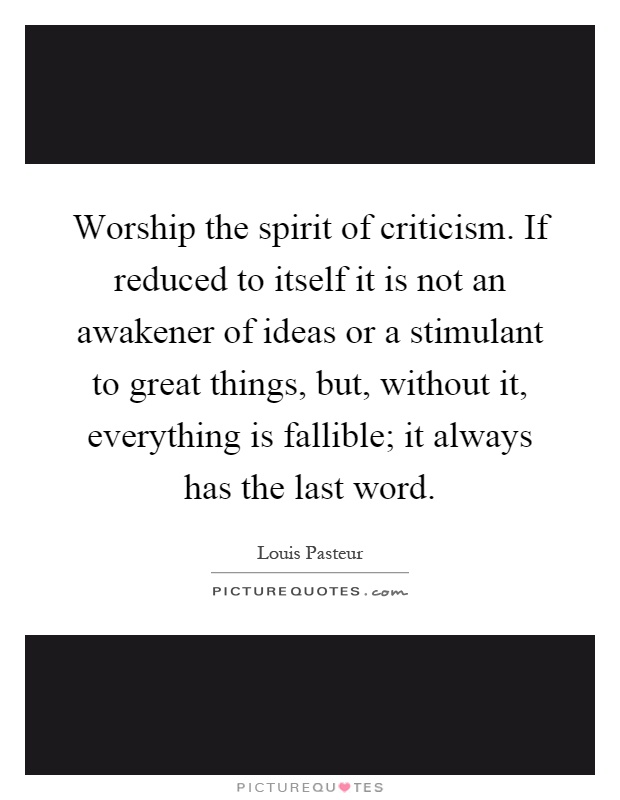 Worship the spirit of criticism. If reduced to itself it is not an awakener of ideas or a stimulant to great things, but, without it, everything is fallible; it always has the last word Picture Quote #1