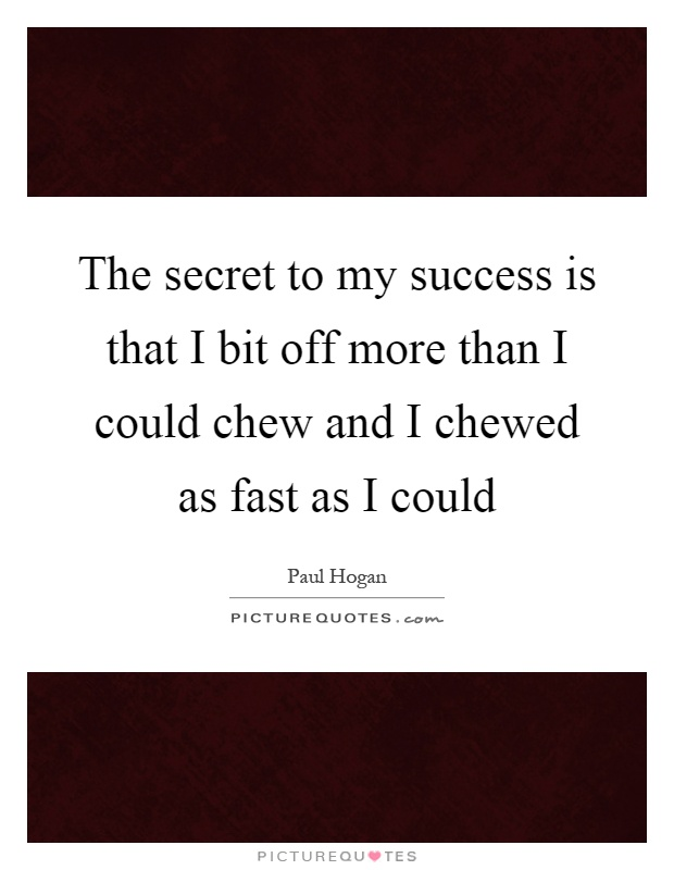 The secret to my success is that I bit off more than I could chew and I chewed as fast as I could Picture Quote #1