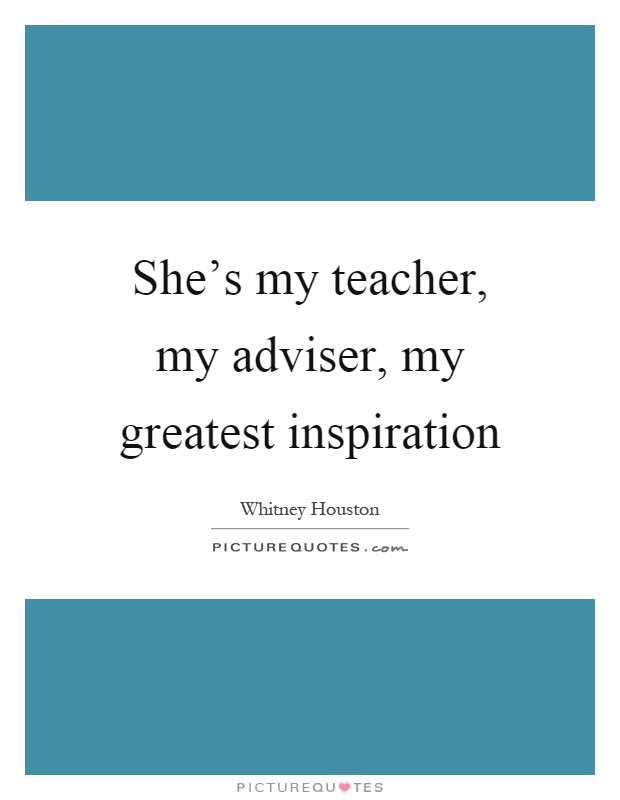 She's my teacher, my adviser, my greatest inspiration Picture Quote #1