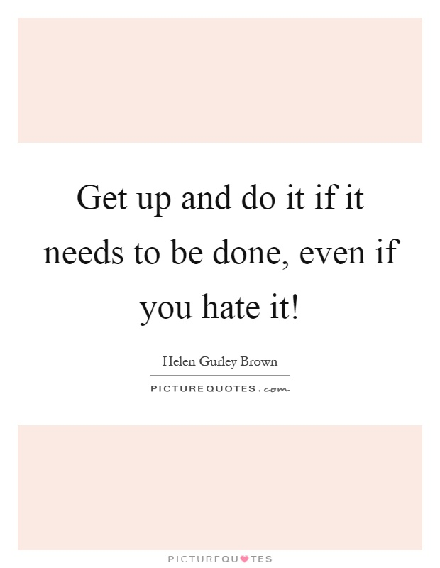 Get up and do it if it needs to be done, even if you hate it! Picture Quote #1