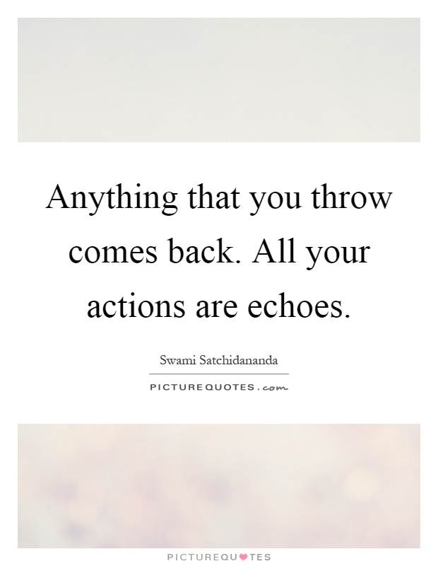 Anything that you throw comes back. All your actions are echoes Picture Quote #1