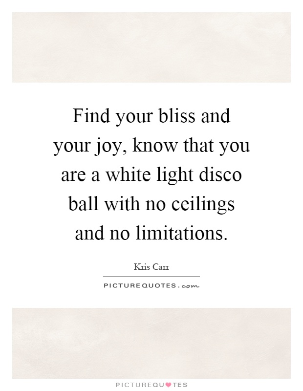 Find your bliss and your joy, know that you are a white light disco ball with no ceilings and no limitations Picture Quote #1