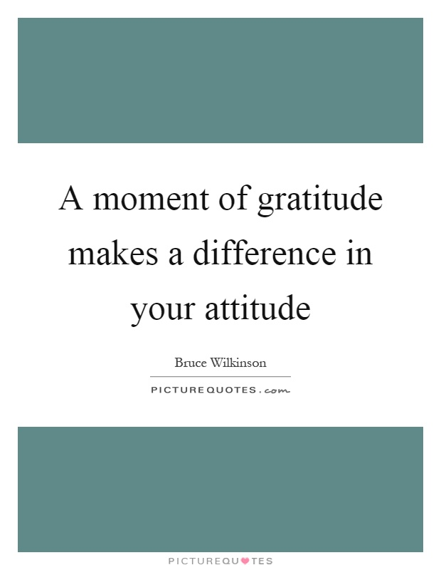 A moment of gratitude makes a difference in your attitude Picture Quote #1