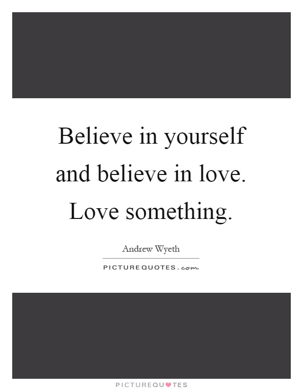 Believe in yourself and believe in love. Love something Picture Quote #1