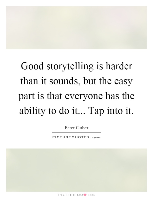 Good storytelling is harder than it sounds, but the easy part is that everyone has the ability to do it... Tap into it Picture Quote #1