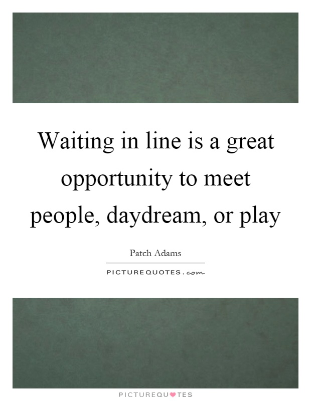 Waiting in line is a great opportunity to meet people, daydream, or play Picture Quote #1