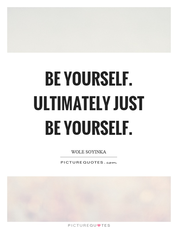 Be yourself. Ultimately just be yourself Picture Quote #1