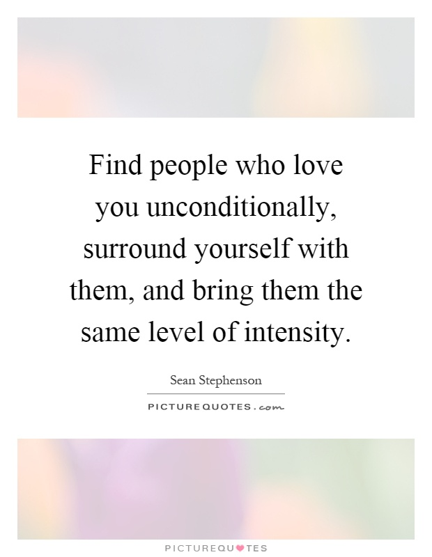 Find people who love you unconditionally, surround yourself with them, and bring them the same level of intensity Picture Quote #1