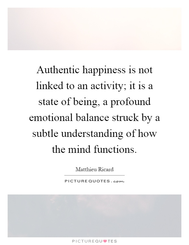 Authentic happiness is not linked to an activity; it is a state of being, a profound emotional balance struck by a subtle understanding of how the mind functions Picture Quote #1