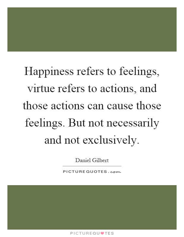 Happiness refers to feelings, virtue refers to actions, and those ...