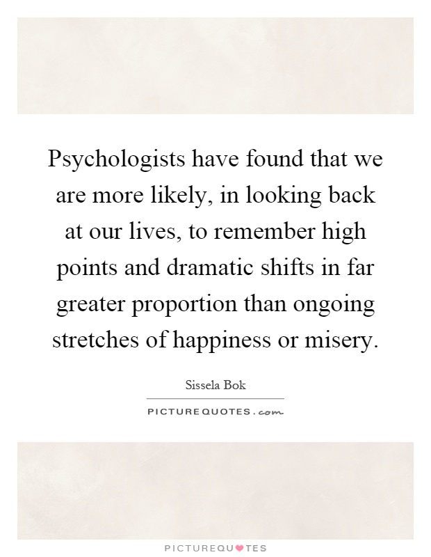 Psychologists have found that we are more likely, in looking back at our lives, to remember high points and dramatic shifts in far greater proportion than ongoing stretches of happiness or misery Picture Quote #1