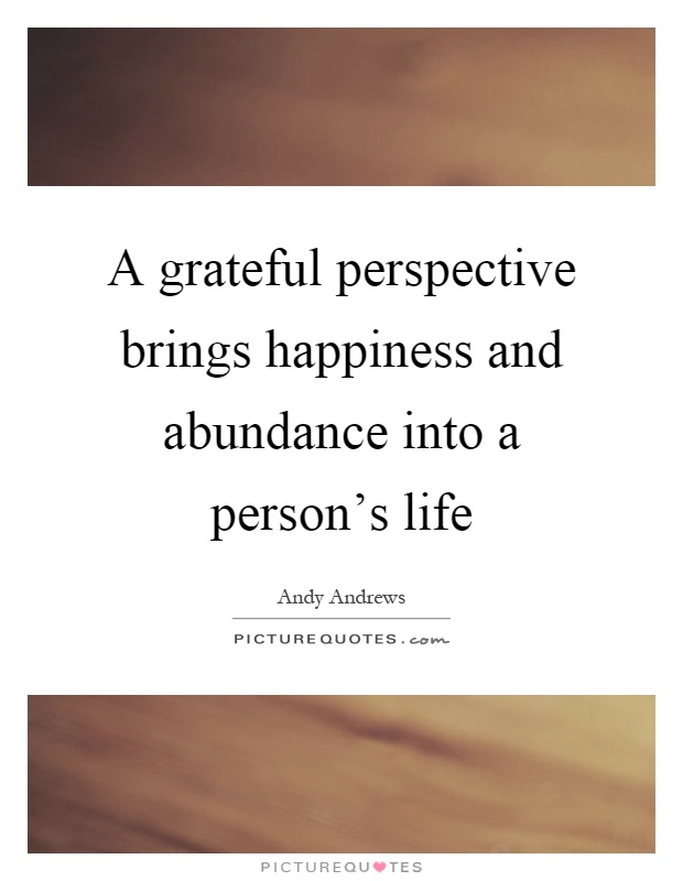A grateful perspective brings happiness and abundance into a person's life Picture Quote #1