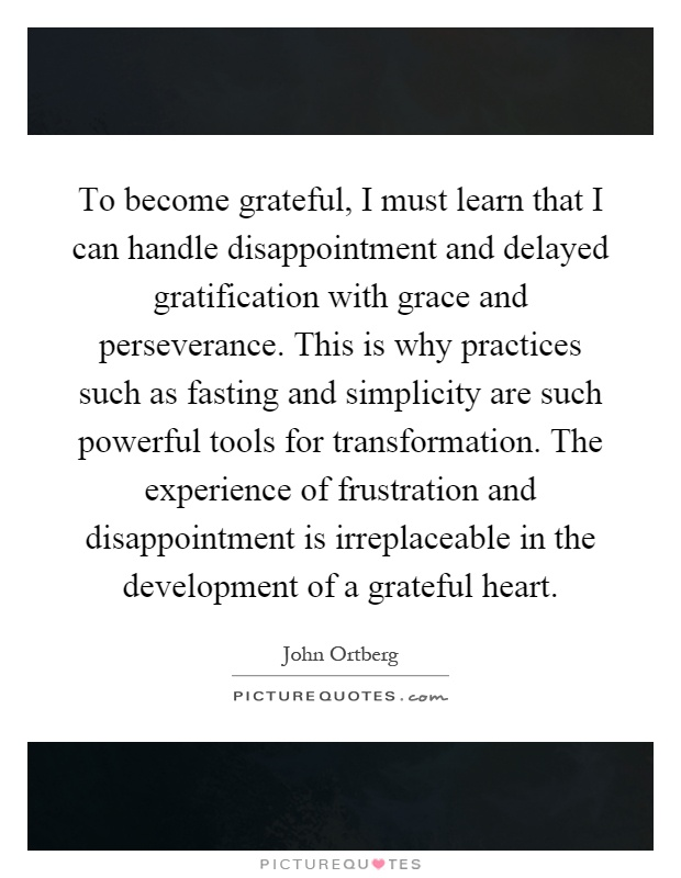 To become grateful, I must learn that I can handle disappointment and delayed gratification with grace and perseverance. This is why practices such as fasting and simplicity are such powerful tools for transformation. The experience of frustration and disappointment is irreplaceable in the development of a grateful heart Picture Quote #1